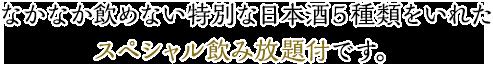 なかなか飲めない特別な日本酒5種類をいれたスペシャル飲み放題付です。
